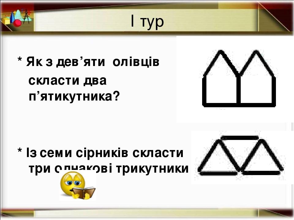 І тур * Як з дев'яти олівців скласти два п'ятикутника? * Із семи сірників скласти три однакові трикутники http://aida.ucoz.ru