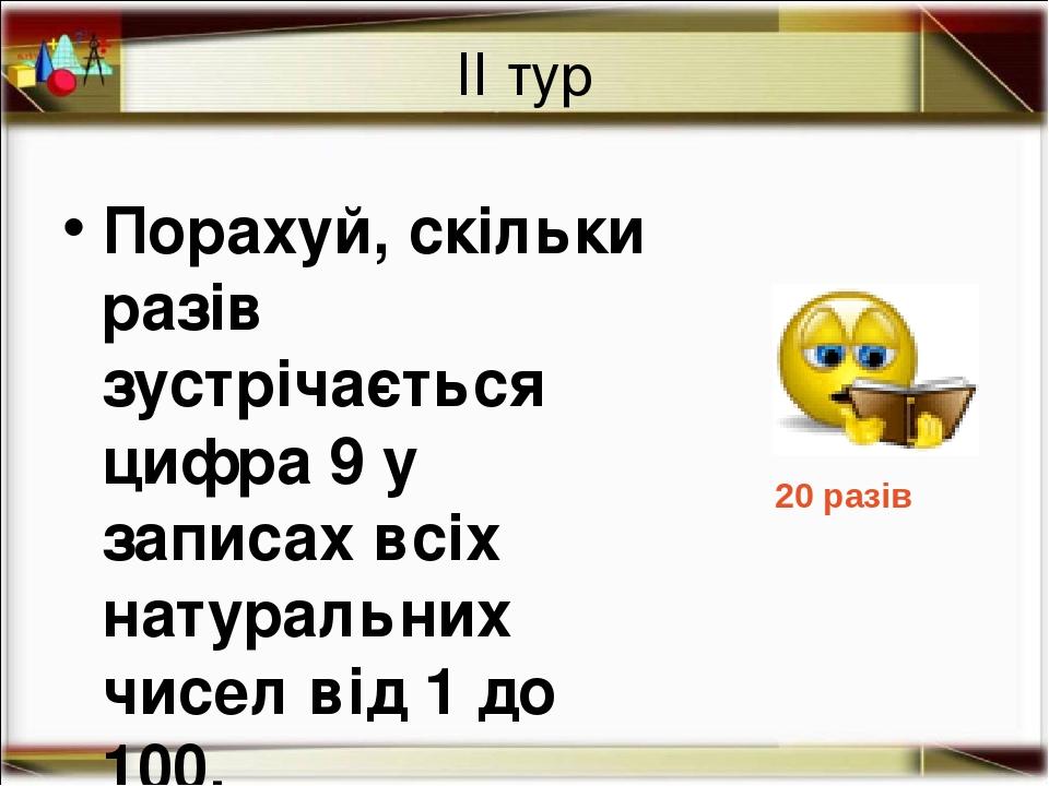 ІІ тур Порахуй, скільки разів зустрічається цифра 9 у записах всіх натуральних чисел від 1 до 100. 20 разів http://aida.ucoz.ru