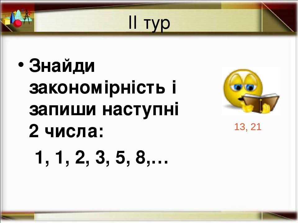 ІІ тур Знайди закономірність і запиши наступні 2 числа: 1, 1, 2, 3, 5, 8,… 13, 21 http://aida.ucoz.ru