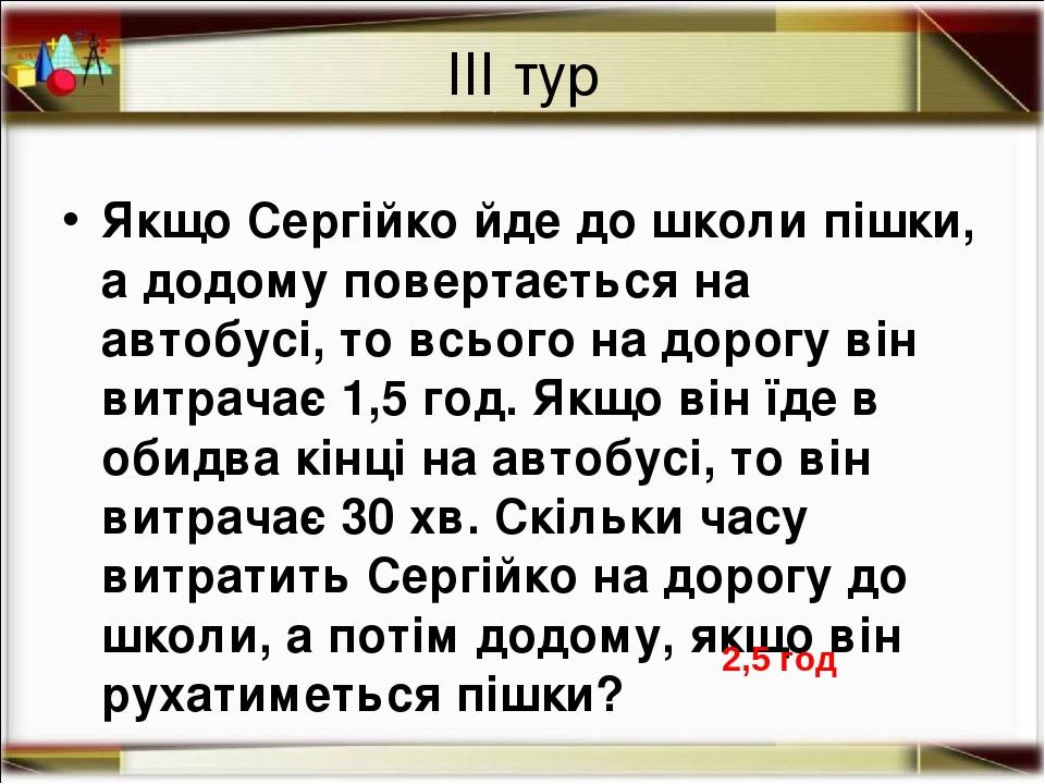 ІІІ тур Якщо Сергійко йде до школи пішки, а додому повертається на автобусі, то всього на дорогу він витрачає 1,5 год. Якщо він їде в обидва кінці ...