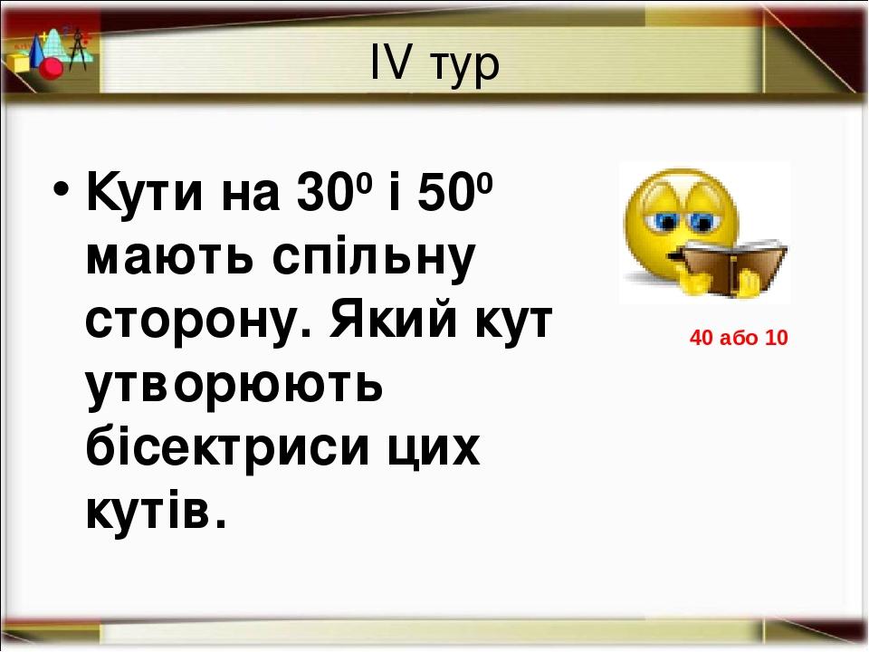 ІV тур Кути на 300 і 500 мають спільну сторону. Який кут утворюють бісектриси цих кутів. 40 або 10 http://aida.ucoz.ru