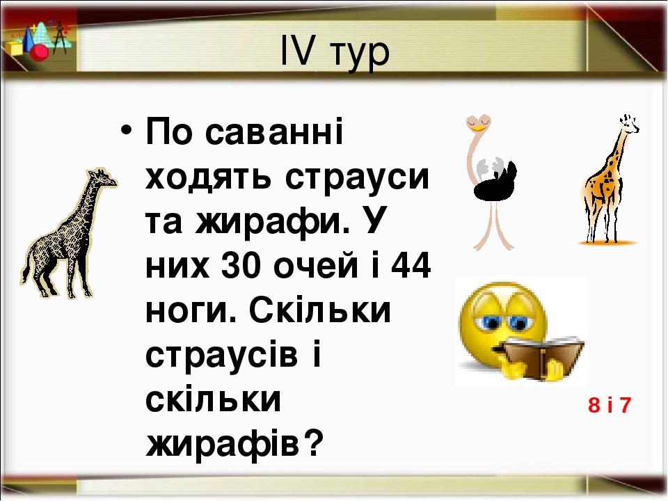 ІV тур По саванні ходять страуси та жирафи. У них 30 очей і 44 ноги. Скільки страусів і скільки жирафів? 8 і 7 http://aida.ucoz.ru