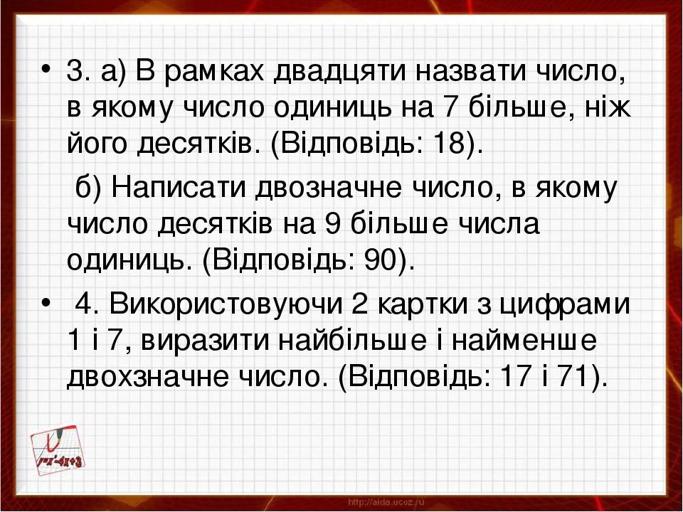 3. а) В рамках двадцяти назвати число, в якому число одиниць на 7 більше, ніж його десятків. (Відповідь: 18). б) Написати двозначне число, в якому ...