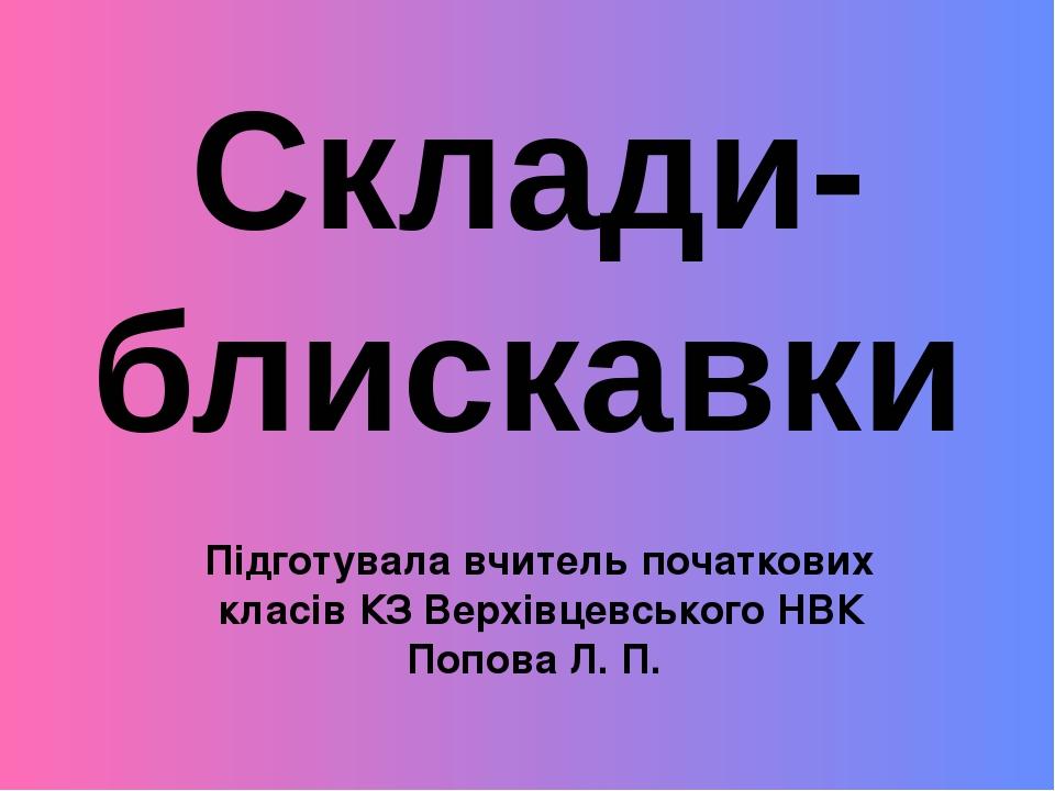 Підготувала вчитель початкових класів КЗ Верхівцевського НВК Попова Л. П. Склади-блискавки