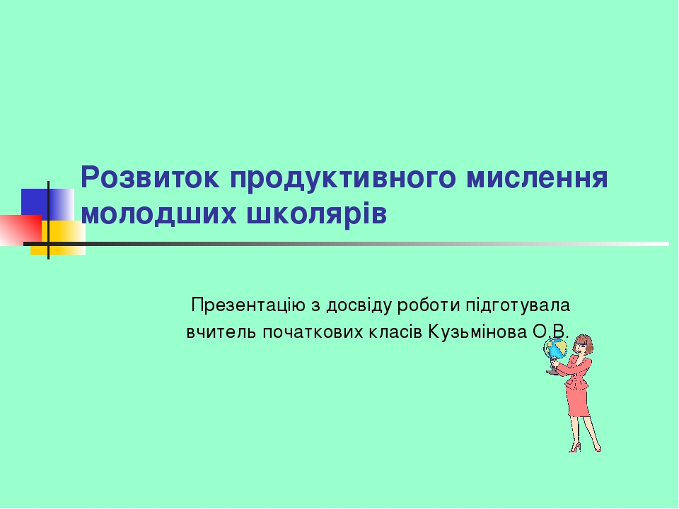 Розвиток продуктивного мислення молодших школярів Презентацію з досвіду роботи підготувала вчитель початкових класів Кузьмінова О.В.
