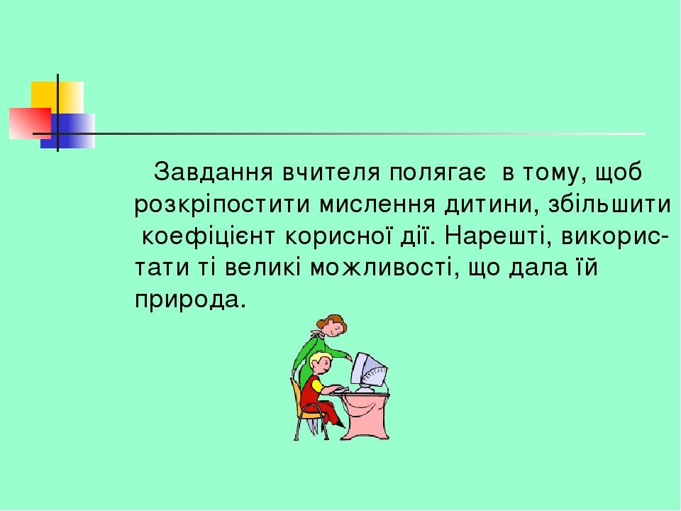 Завдання вчителя полягає в тому, щоб розкріпостити мислення дитини, збільшити коефіцієнт корисної дії. Нарешті, викорис- тати ті великі можливості,...