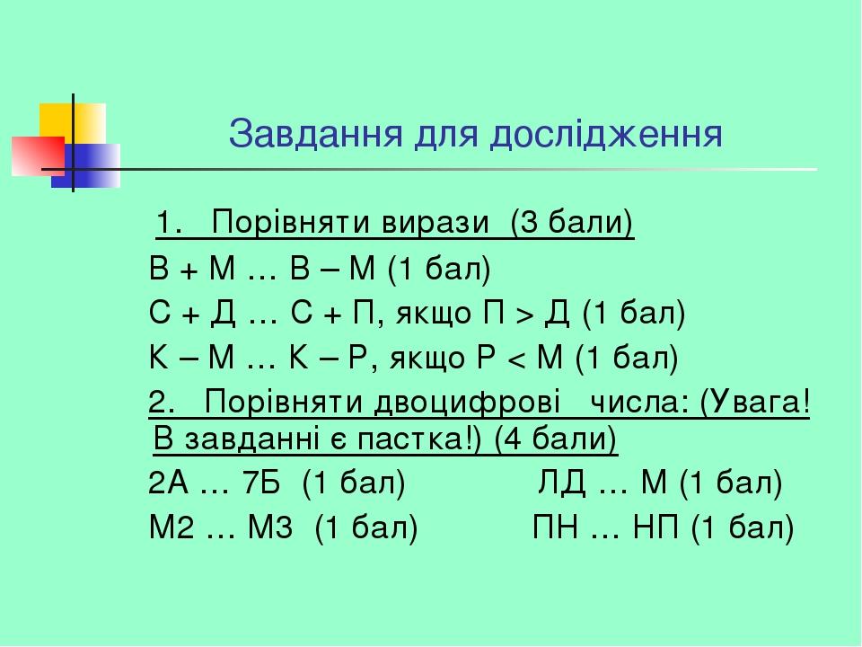 Завдання для дослідження 1.Порівняти вирази (3 бали) В + М … В – М (1 бал) С + Д … С + П, якщо П > Д (1 бал) К – М … К – Р, якщо Р < М (1 бал) ...