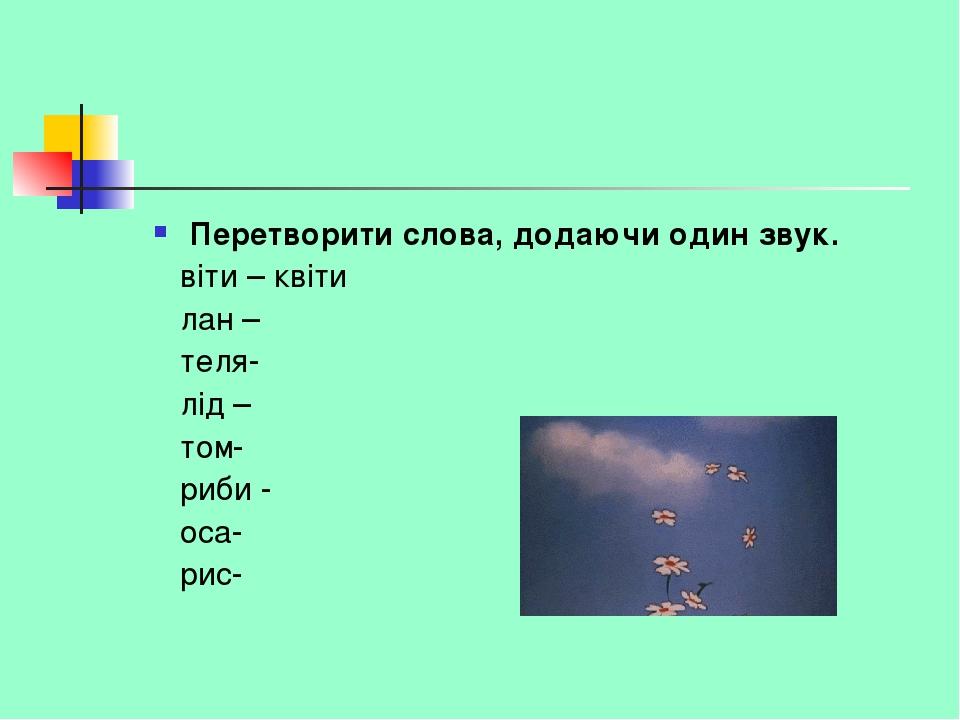 Перетворити слова, додаючи один звук. віти – квіти лан – теля- лід – том- риби - оса- рис-