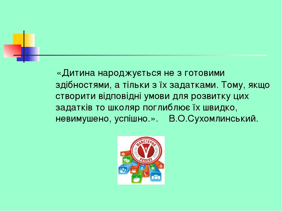 «Дитина народжується не з готовими здібностями, а тільки з їх задатками. Тому, якщо створити відповідні умови для розвитку цих задатків то школяр п...