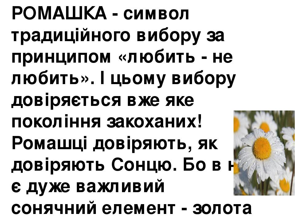РОМАШКА - символ традиційного вибору за принципом «любить - не любить». І цьому вибору довіряється вже яке покоління закоханих! Ромашці довіряють, ...