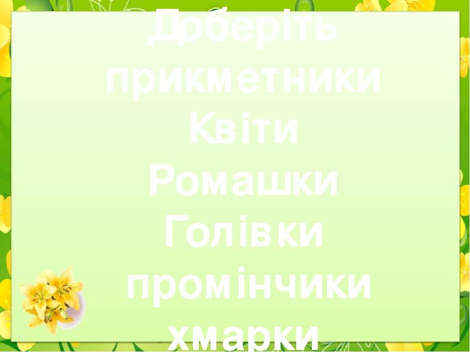 Доберіть прикметники Квіти Ромашки Голівки промінчики хмарки