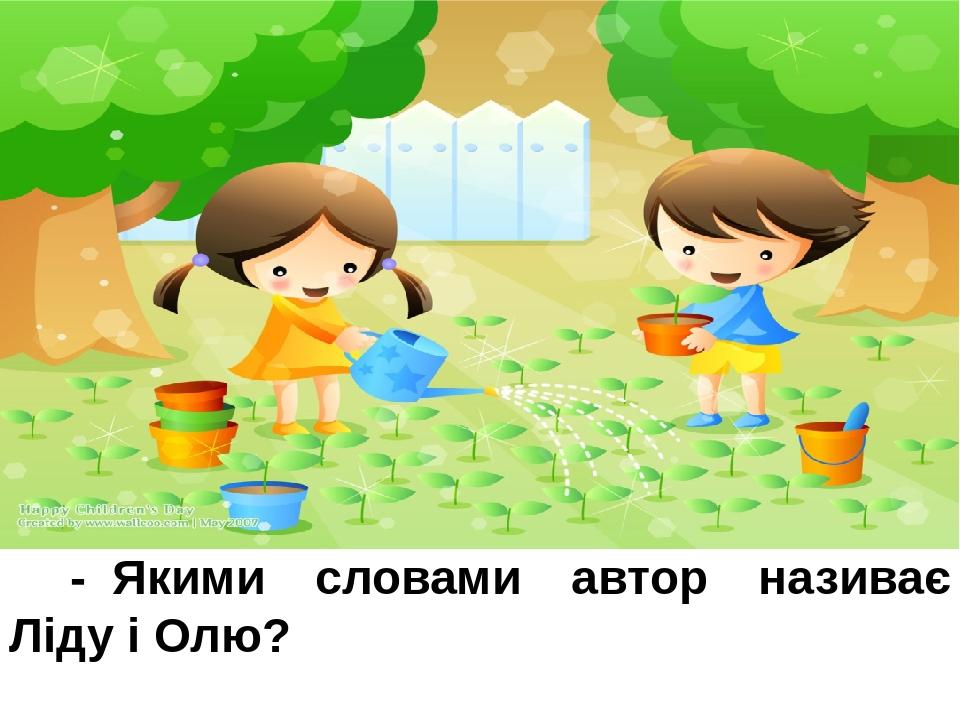 -Якими словами автор називає Ліду і Олю? Дівчатка, сестрички, вони.