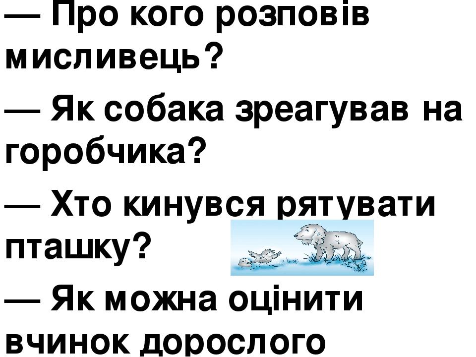 — Про кого розповів мисливець? — Як собака зреагував на горобчика? — Хто кинувся рятувати пташку? — Як можна оцінити вчинок дорослого горобця?