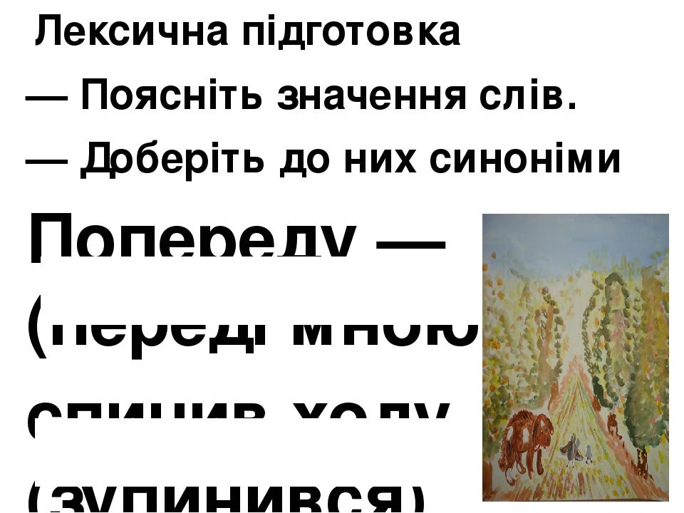 Лексична підготовка — Поясніть значення слів. — Доберіть до них синоніми Попереду — (переді мною) спинив ходу (зупинився)