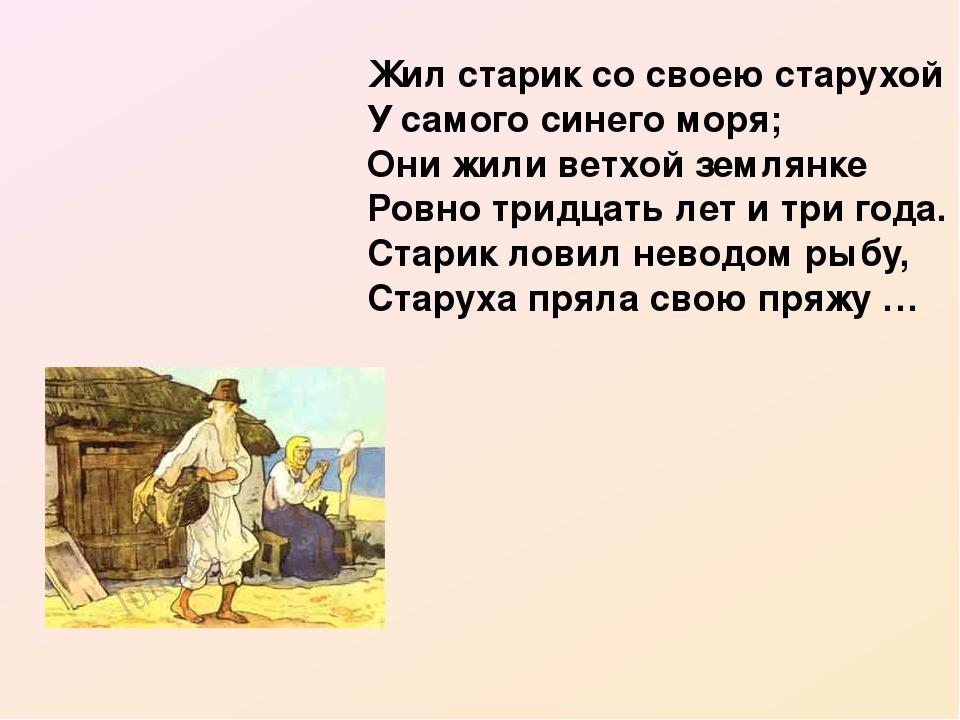 Жил старик со своею старухой У самого синего моря; Они жили ветхой землянке Ровно тридцать лет и три года. Старик ловил неводом рыбу, Старуха пряла...