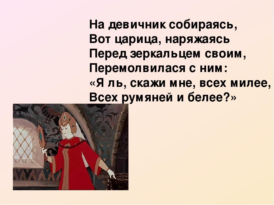 На девичник собираясь, Вот царица, наряжаясь Перед зеркальцем своим, Перемолвилася с ним: «Я ль, скажи мне, всех милее, Всех румяней и белее?»