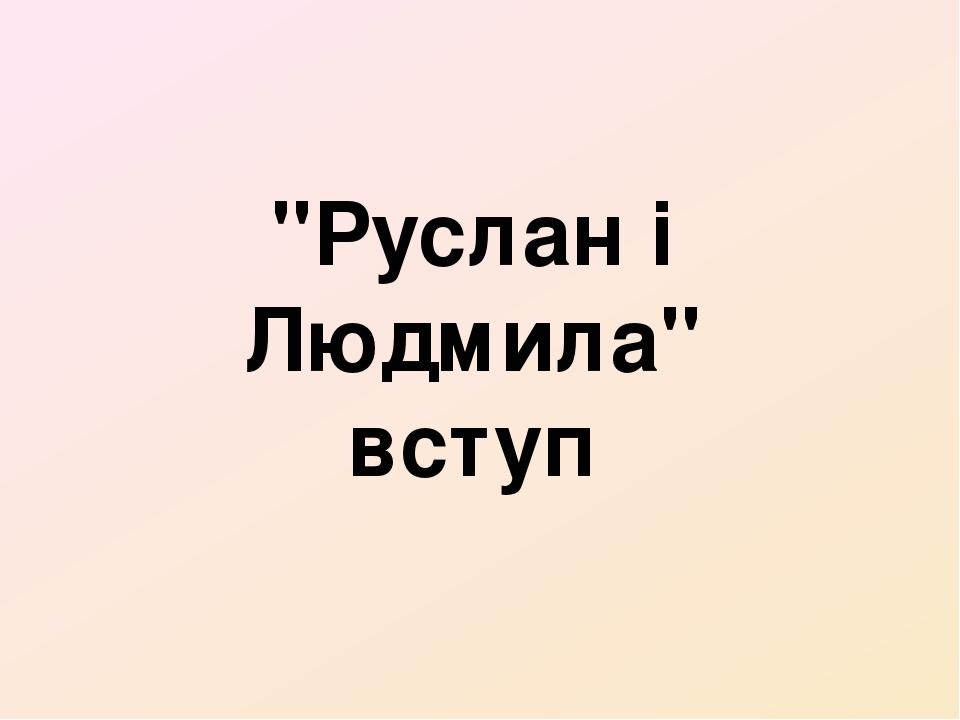 """""""Руслан і Людмила"""" вступ"""