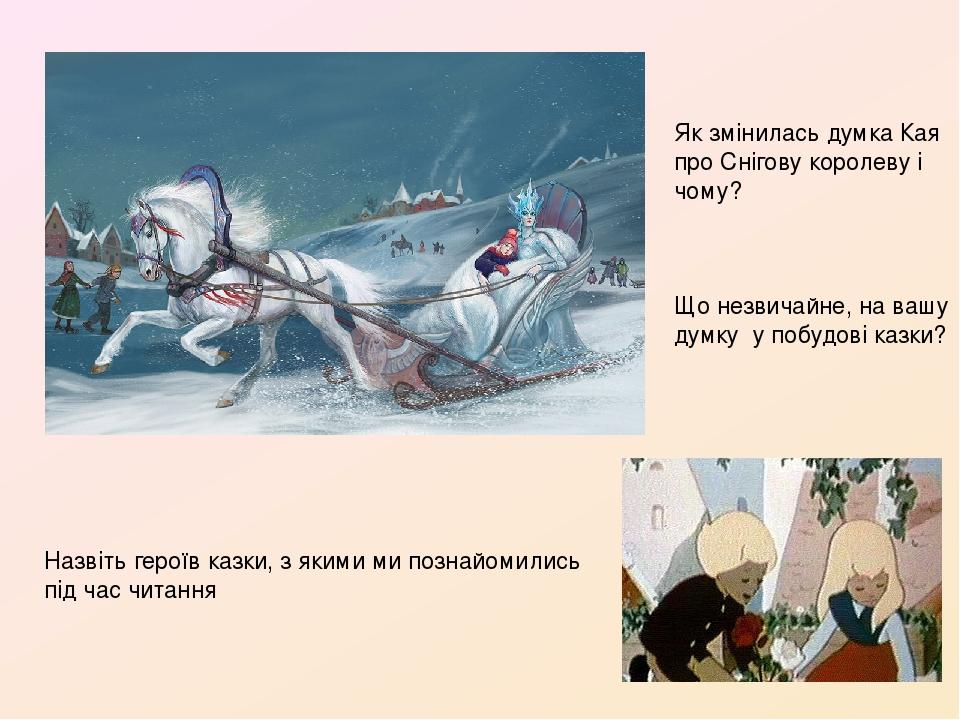 Назвіть героїв казки, з якими ми познайомились під час читання Як змінилась думка Кая про Снігову королеву і чому? Що незвичайне, на вашу думку у п...