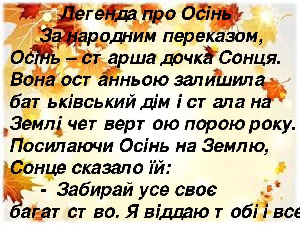 Легенда про Осінь За народним переказом, Осінь – старша дочка Сонця. Вона останньою залишила батьківський дім і стала на Землі четвертою порою року...