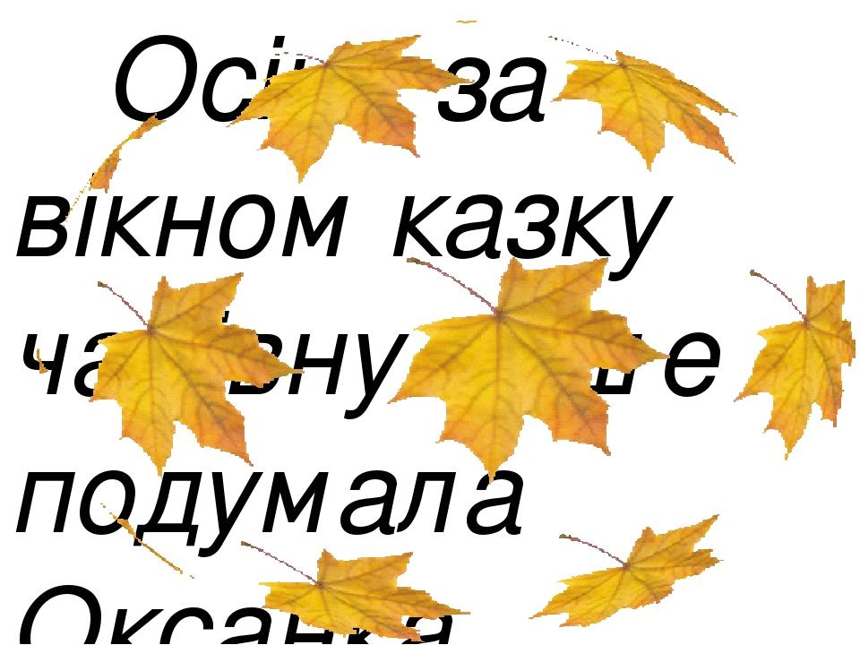 Осінь за вікном казку чарівну пише - подумала Оксанка.