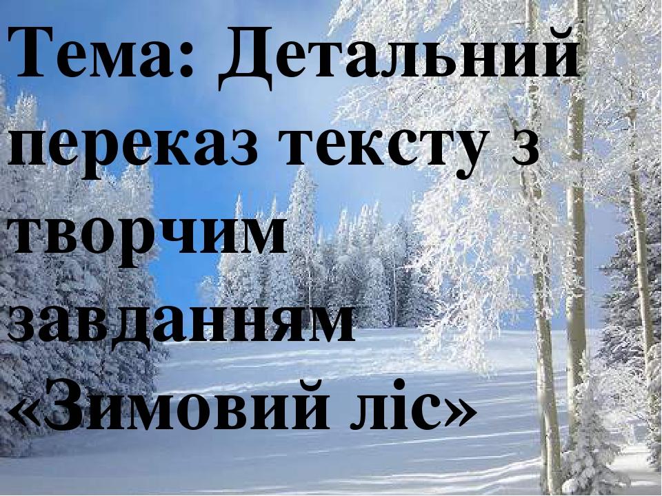 Тема: Детальний переказ тексту з творчим завданням «Зимовий ліс»