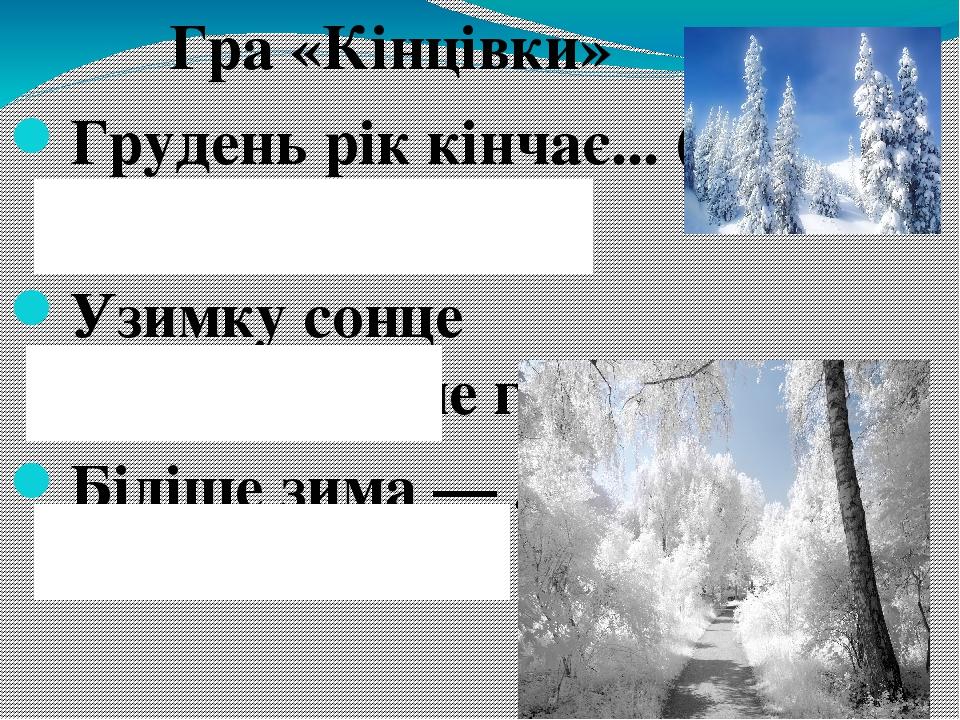 Гра «Кінцівки» Грудень рік кінчає... (а зиму починає). Узимку сонце світить, ... (а не гріє). Біліше зима — ... (зеленіше літо).