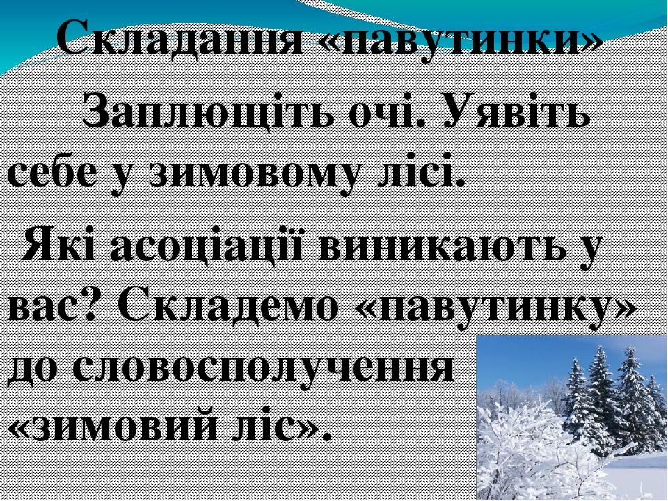 Складання «павутинки» Заплющіть очі. Уявіть себе у зимовому лісі. Які асоціації виникають у вас? Складемо «павутинку» до словосполучення «зимовий ...