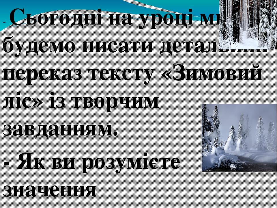 - Сьогодні на уроці ми будемо писати детальний переказ тексту «Зимовий ліс» із творчим завданням. - Як ви розумієте значення словосполучення «детал...