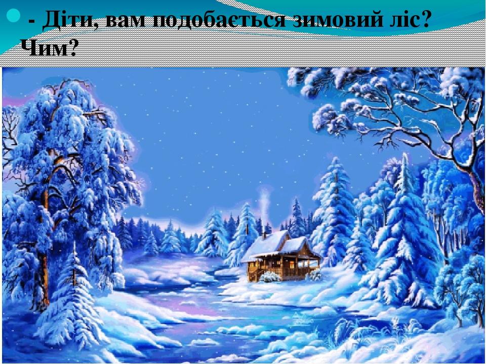- Діти, вам подобається зимовий ліс? Чим? - В чому ж казковість зимового лісу ?