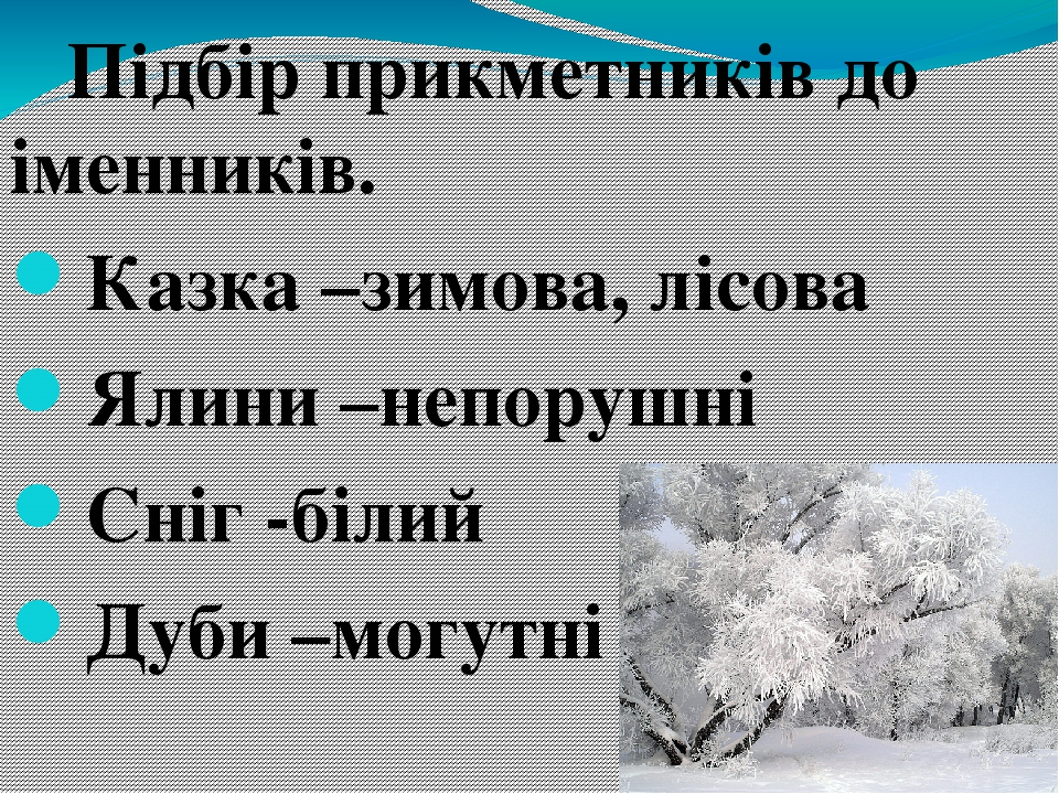 Підбір прикметників до іменників. Казка –зимова, лісова Ялини –непорушні Сніг -білий Дуби –могутні