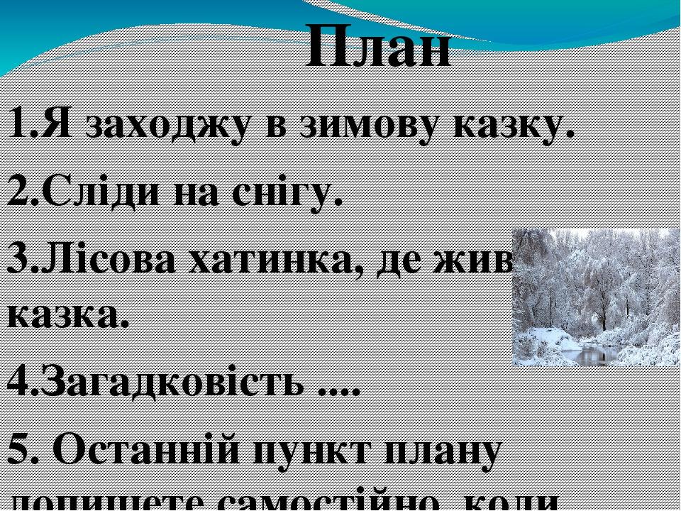 План 1.Я заходжу в зимову казку. 2.Сліди на снігу. 3.Лісова хатинка, де живе казка. 4.Загадковість .... 5. Останній пункт плану допишете самостійно...
