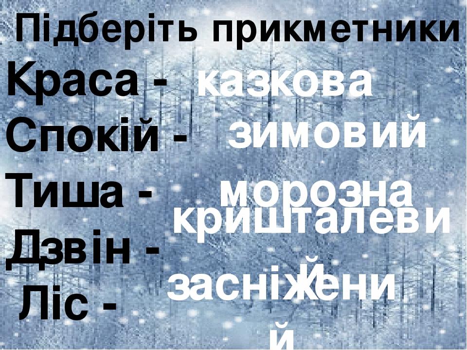Підберіть прикметники Краса - Спокій - Тиша - Дзвін - Ліс - казкова зимовий морозна кришталевий засніжений