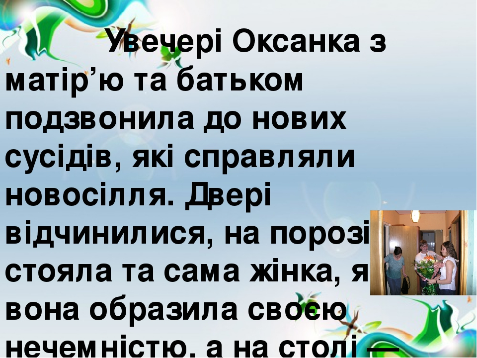 Увечері Оксанка з матір'ю та батьком подзвонила до нових сусідів, які справляли новосілля. Двері відчинилися, на порозі стояла та сама жінка, яку в...