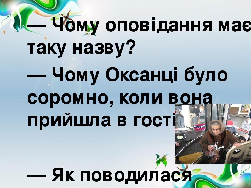 — Чому оповідання має таку назву? — Чому Оксанці було соромно, коли вона прийшла в гості?  — Як поводилася сусідка?