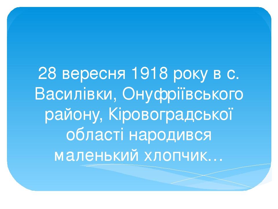 28 вересня 1918 року в с. Василівки, Онуфріївського району, Кіровоградської області народився маленький хлопчик…