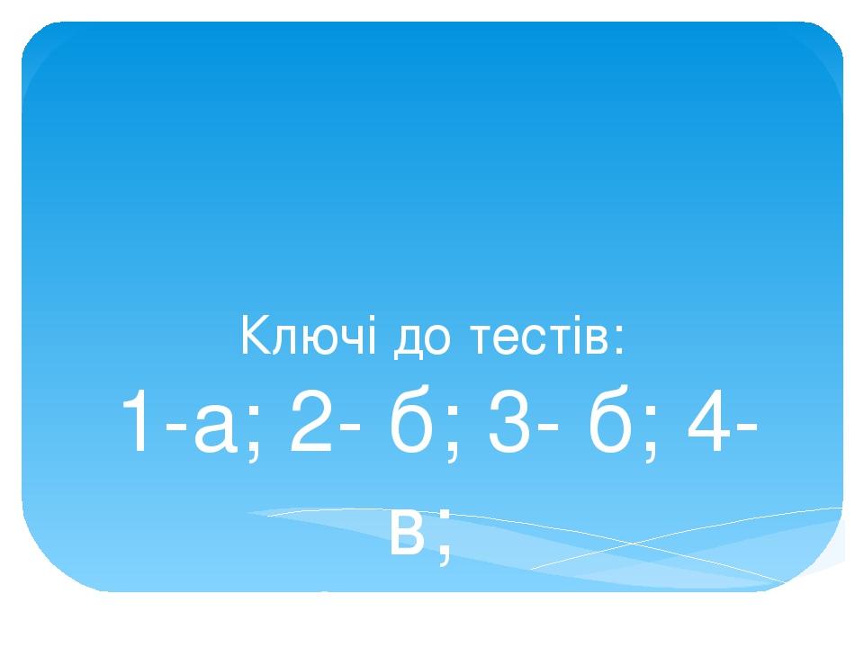 Ключі до тестів: 1-а; 2- б; 3- б; 4- в; 5- б, в; 6- а.