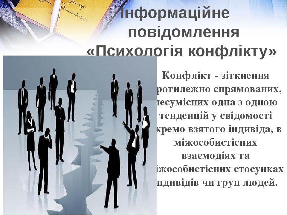 Інформаційне повідомлення «Психологія конфлікту» Конфлікт - зіткнення протилежно спрямованих, несумісних одна з одною тенденцій у свідомості окремо...
