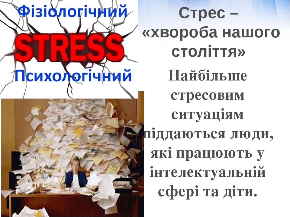 Стрес – «хвороба нашого століття» Найбільше стресовим ситуаціям піддаються люди, які працюють у інтелектуальній сфері та діти.