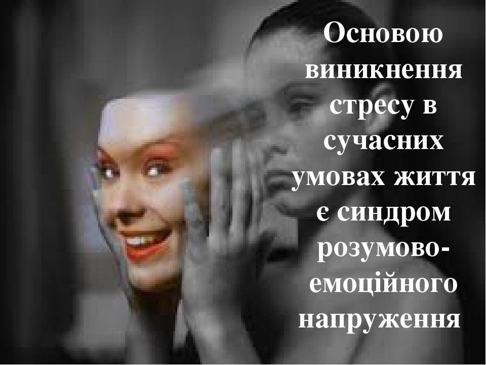 Основою виникнення стресу в сучасних умовах життя є синдром розумово-емоційного напруження