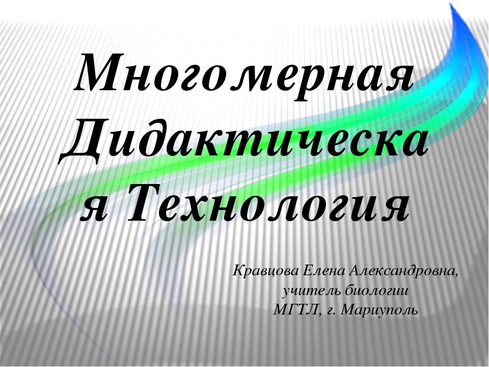 Многомерная Дидактическая Технология Кравцова Елена Александровна, учитель биологии МГТЛ, г. Мариуполь