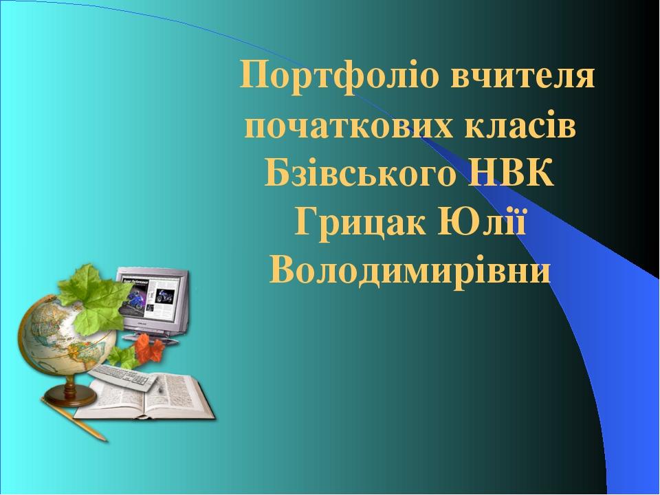 Портфоліо вчителя початкових класів Бзівського НВК Грицак Юлії Володимирівни