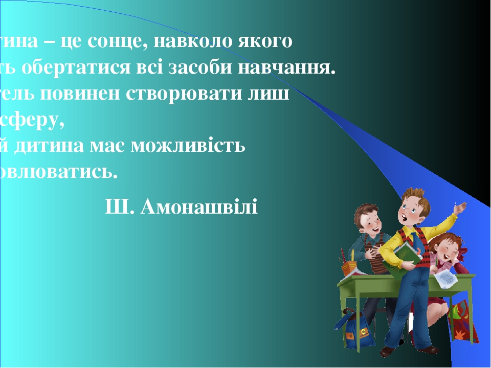 Дитина – це сонце, навколо якого мають обертатися всі засоби навчання. Учитель повинен створювати лиш атмосферу, в якій дитина має можливість висло...