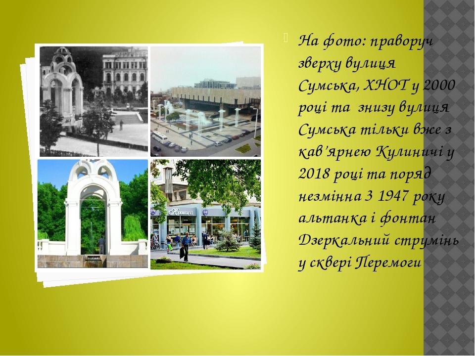 На фото: праворуч зверху вулиця Сумська, ХНОТ у 2000 році та знизу вулиця Сумська тільки вже з кав'ярнею Кулиничі у 2018 році та поряд незмінна 3 1...