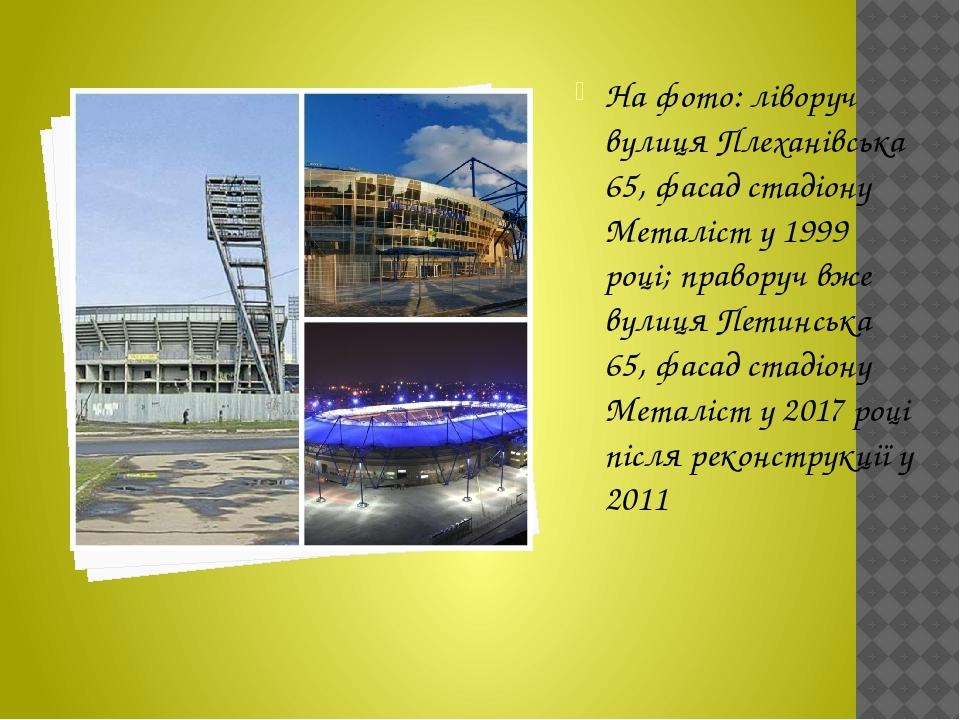 На фото: ліворуч вулиця Плеханівська 65, фасад стадіону Металіст у 1999 році; праворуч вже вулиця Петинська 65, фасад стадіону Металіст у 2017 році...