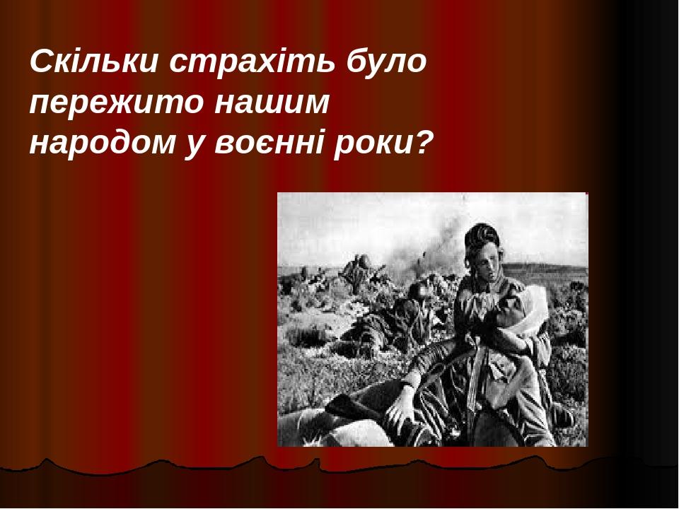 Скільки страхіть було пережито нашим народом у воєнні роки?