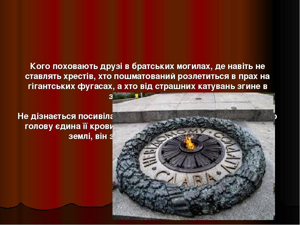 Кого поховають друзі в братських могилах, де навіть не ставлять хрестів, хто пошматований розлетиться в прах на гігантських фугасах, а хто від стра...
