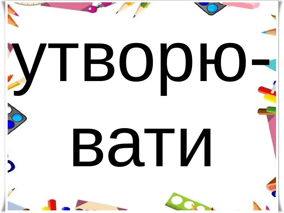 утворю-вати