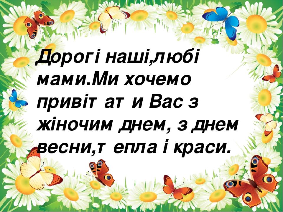 Дорогі наші,любі мами.Ми хочемо привітати Вас з жіночим днем, з днем весни,тепла і краси.