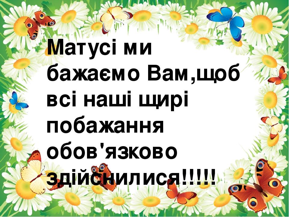 Матусі ми бажаємо Вам,щоб всі наші щирі побажання обов'язково здійснилися!!!!!