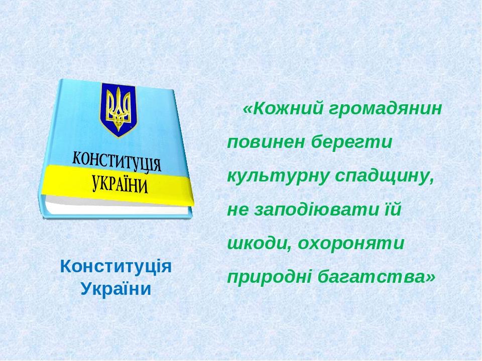 Конституція України «Кожний громадянин повинен берегти культурну спадщину, не заподіювати їй шкоди, охороняти природні багатства»